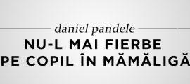 Daniel Pandele - Nu-l mai fierbe pe copil în mămăligă