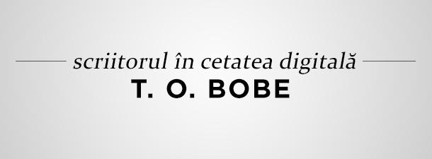 Scriitorul în cetatea digitală: T. O. Bobe
