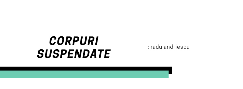 Corpuri suspendate – Radu Andriescu